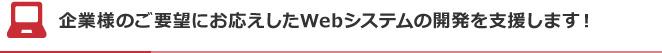 企業様のご要望にお応えしたWebシステムの開発を支援します!